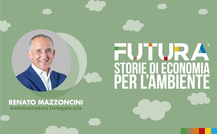 Futura. Storie di Economia per l'Ambiente. L' intervista a Renato Mazzonicini di a2a