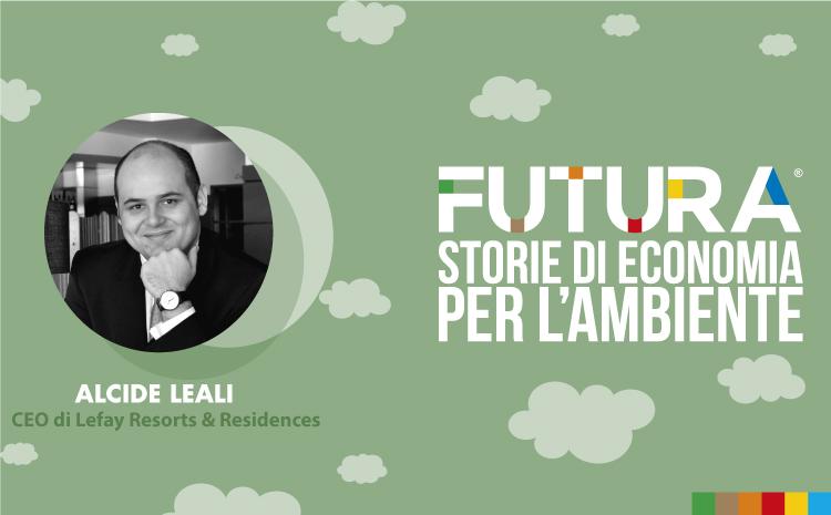 Futura. Storie di Economia per l'Ambiente. L' intervista a Alcide Leali , CEO di Lefay Resorts & Residences